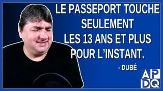 Le passeport touche seulement les 13 ans et plus pour l'instant. Dit Dubé