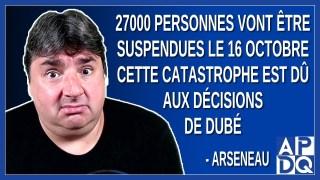 27000 personnes vont être suspendues le 16 oct cette catastrophe est dû aux décisions de Dubé.
