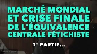 Francis Cousin : Marché Mondial et crise de l'équivalence centrale fétichiste – 1° Partie…