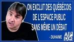 On exclut des québécois de l'espace public sans même un débat. Dit Duhaime
