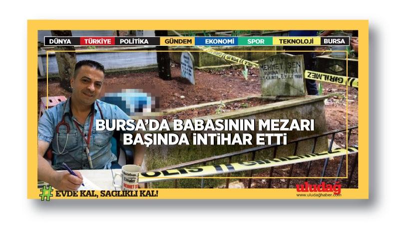 Bursa'da babasının mezarı başında intihar etti!
