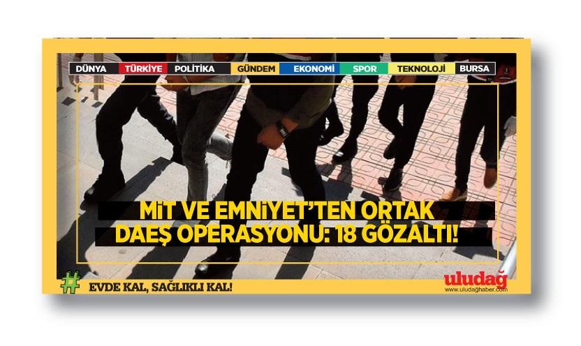 MİT ve Emniyet'ten ortak DAEŞ operasyonu: 18 gözaltı