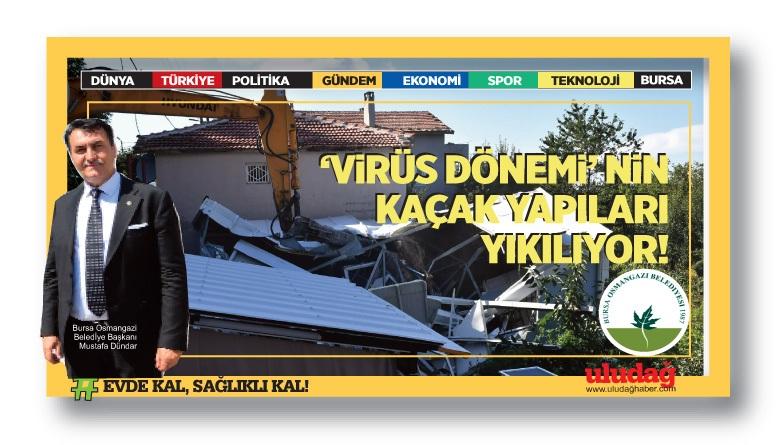 'Virüs Dönemi'nin kaçak yapıları yıkılıyor…