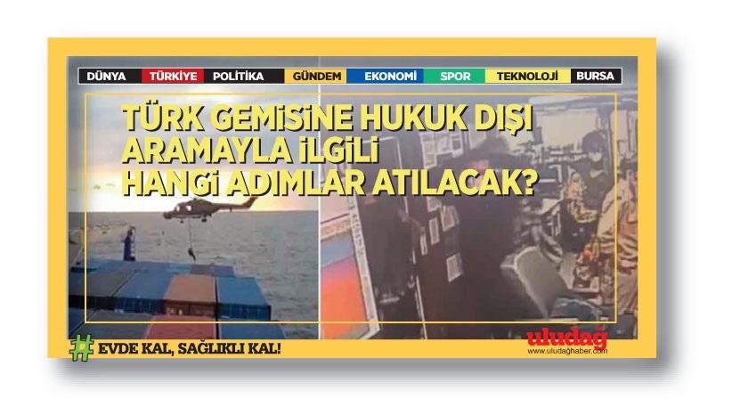 Türk gemisine hukuk dışı aramayla ilgili hangi adımlar atılacak?