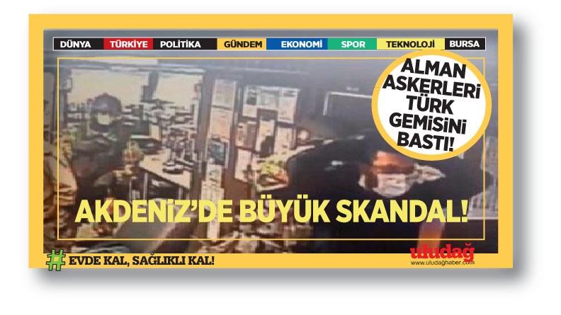 Akdeniz'de skandal! Alman askerleri Türk gemisini bastı!