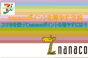 nanacoポイントを稼ぐ方法|スマホを使ってnanacoポイントを増やすには?