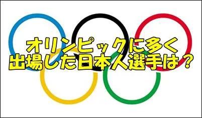 オリンピックに多く出場した日本人選手は?