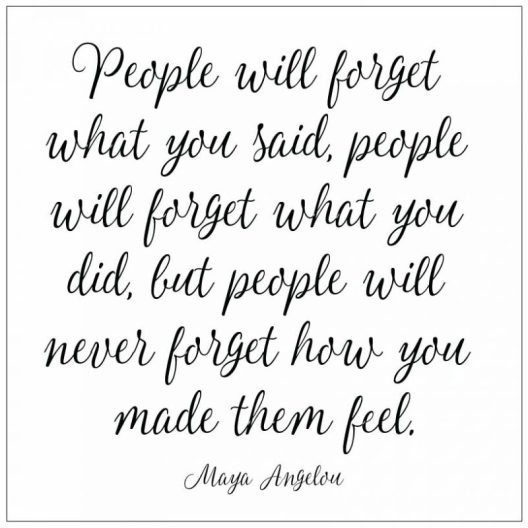People-will-forget-what-you-said-people-will-forget-what-you-did-but-people-will-never-forget-how-you-made-them-feel-Maya-Angelou-800x800