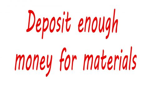 Deposit enough money for materials