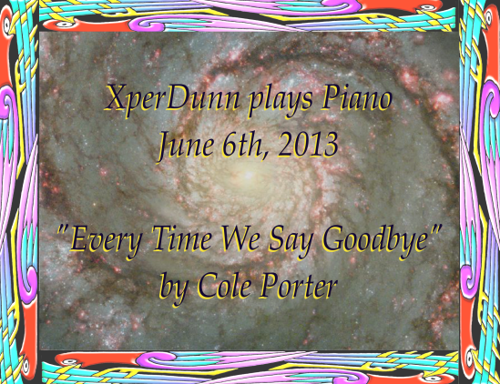 "XperDunn plays Piano June 6th, 2013 ""Every Time We Say Goodbye"" by Cole Porter"