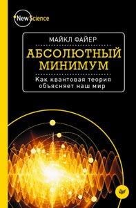 Файер М. «Абсолютный минимум. Как квантовая теория объясняет наш мир»