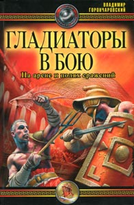 Горончаровский В. «Гладиаторы в бою. На арене и полях сражений»