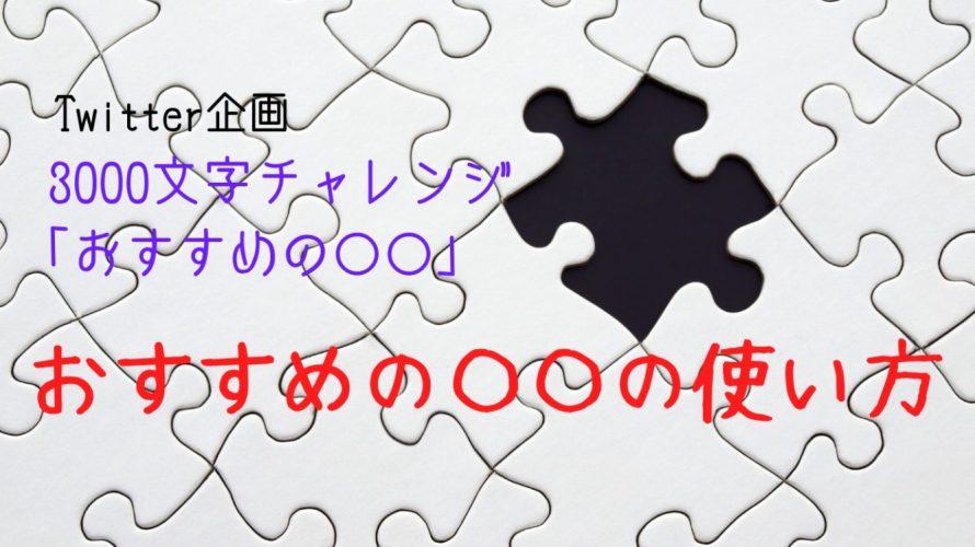 【3000文字チャレンジ】おすすめの◯◯の使い方
