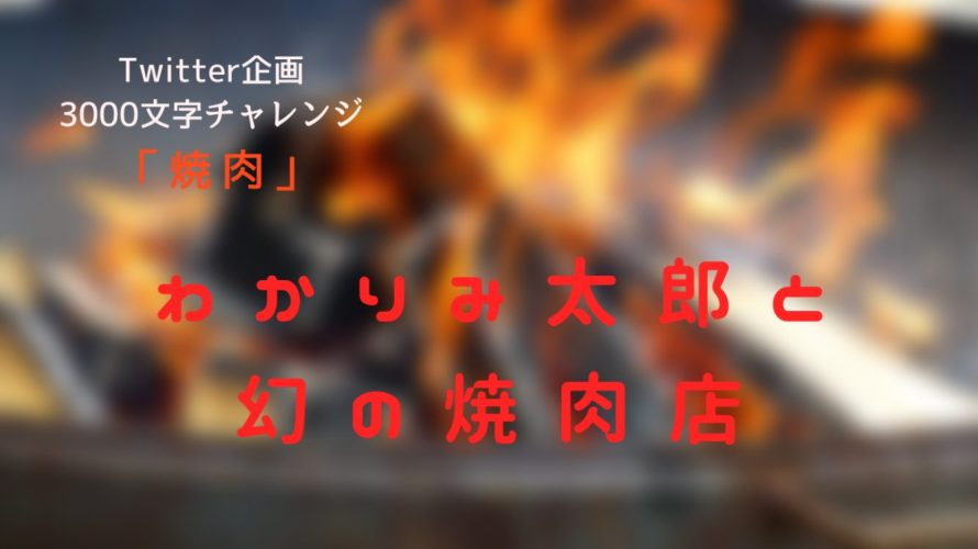 【3000文字チャレンジ】わかりみ太郎と幻の焼肉店