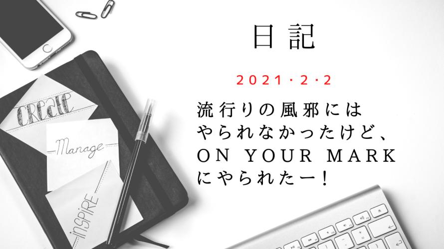 【日記】2021/2/2 流行りの風邪にはやられなかったけど、On Your Markにやられた!