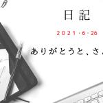 【日記】2021/6/26 ありがとうと、さよならと。