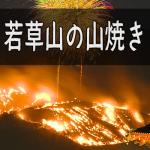 若草山の山焼き2018年の日程。花火見物、撮影スポットの穴場
