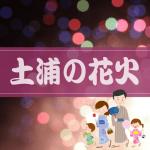 土浦花火大会2018!良く見える穴場と場所取りの口コミ情報!