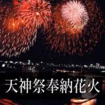 大阪天神祭花火の穴場スポット2018。日程や場所までの地元体験談