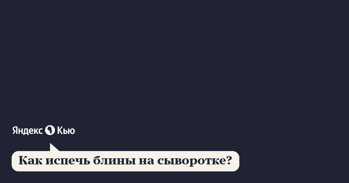 «Как испечь блины на сыворотке?» – Яндекс.Знатоки