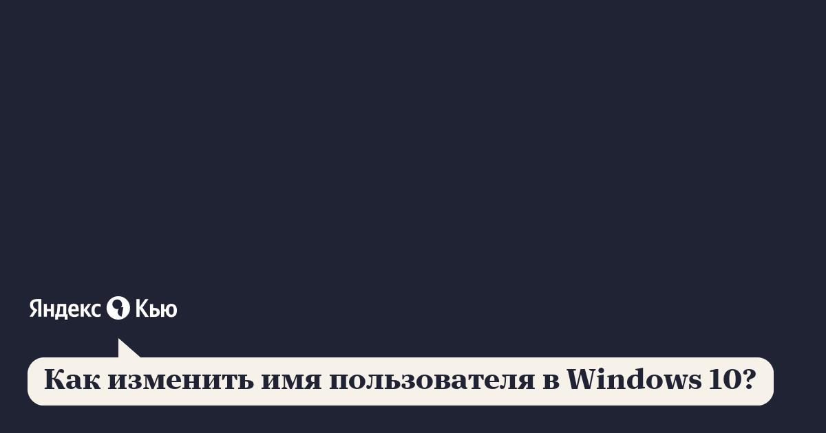 «Как изменить имя пользователя в Windows 10?» – Яндекс.Знатоки