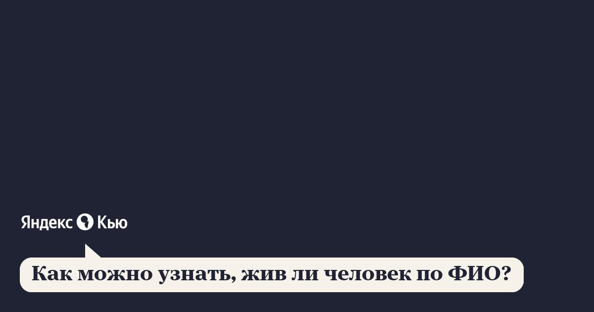 «Как можно узнать, жив ли человек по ФИО?» – Яндекс.Кью