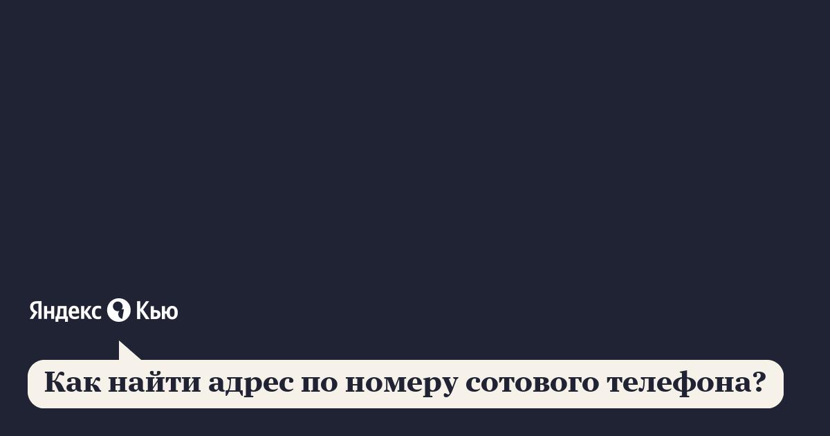 «Как найти адрес по номеру сотового телефона?» – Яндекс.Кью