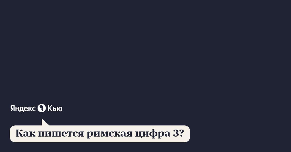 «Как пишется римская цифра 3?» – Яндекс.Кью
