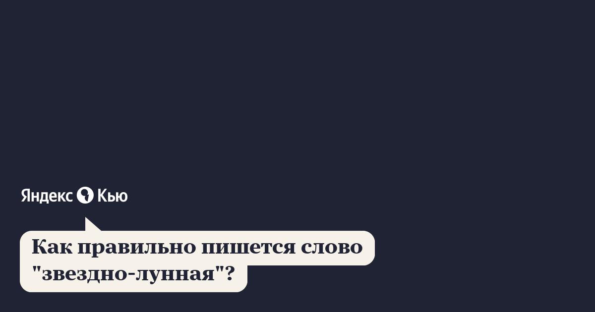 """«Как правильно пишется слово """"звездно-лунная""""?» – Яндекс.Кью"""