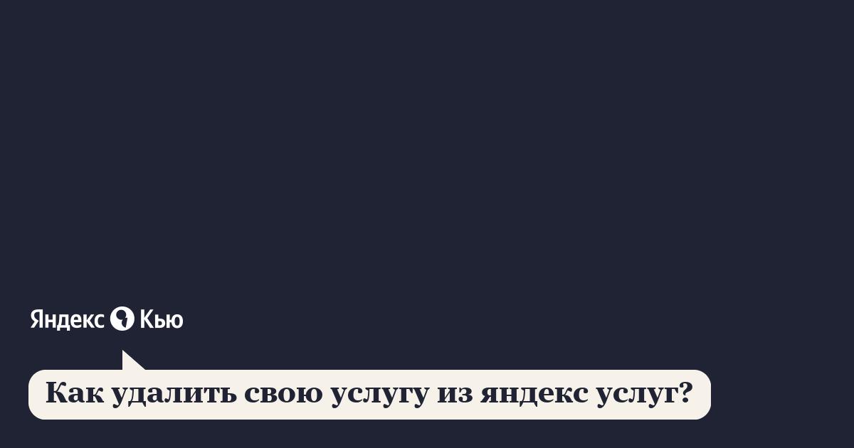 «Как удалить свою услугу из яндекс услуг?» – Яндекс.Кью