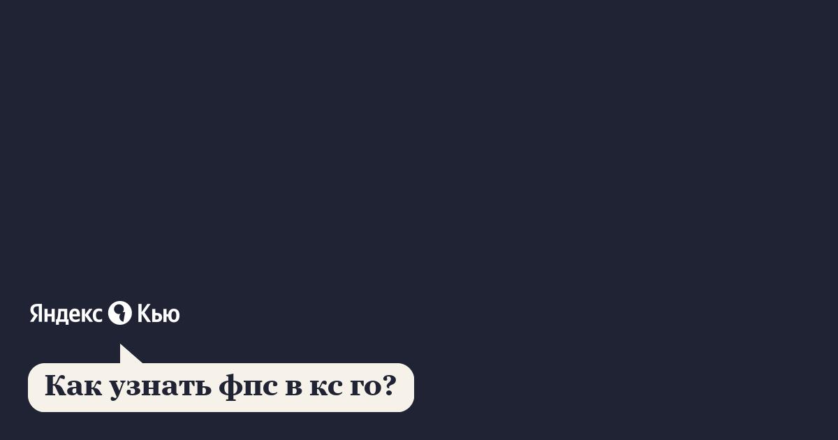 «Как узнать фпс в кс го?» – Яндекс.Кью