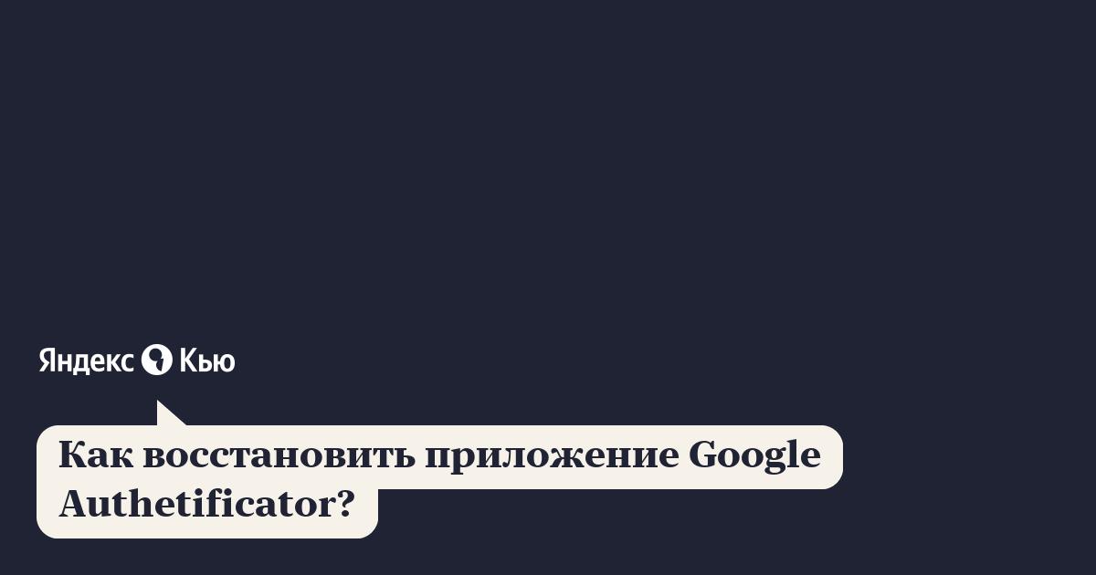 «Как восстановить приложение Google Authetificator ...