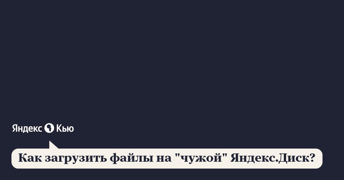 """«Как загрузить файлы на """"чужой"""" яндекс диск?» – Яндекс.Знатоки"""
