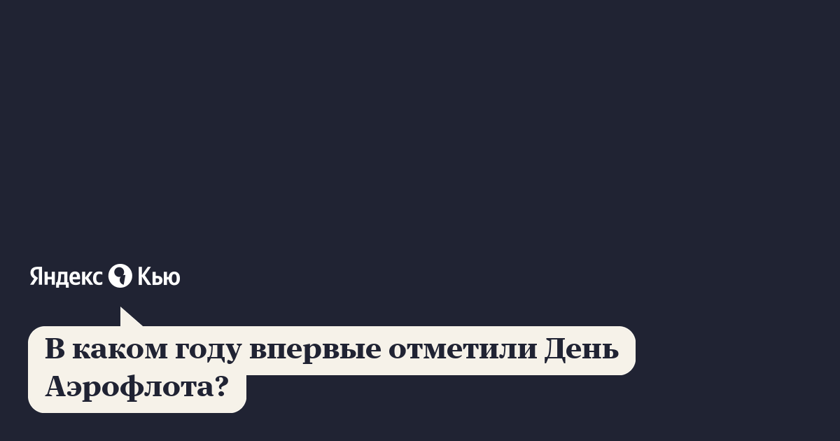 «В каком году впервые отметили День Аэрофлота?» – Яндекс.Кью