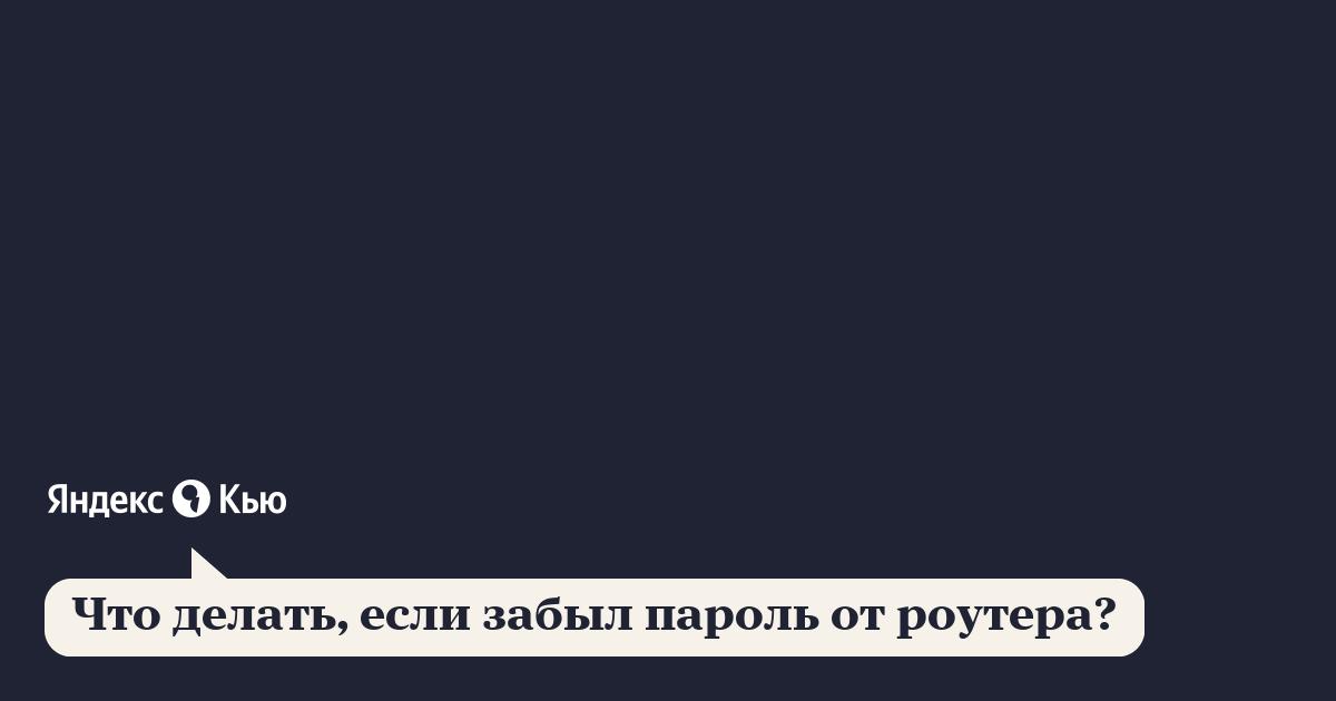 «Что делать, если забыл пароль от роутера?» – Яндекс.Кью