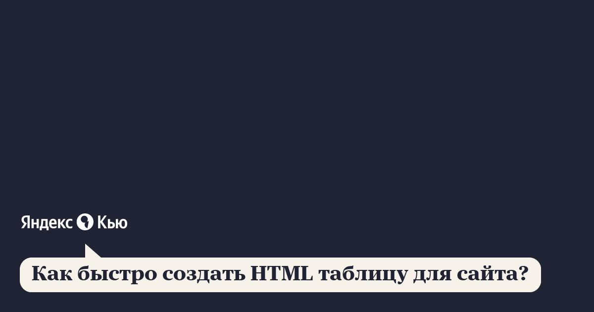 «Как быстро создать HTML таблицу для сайта?» – Яндекс.Кью