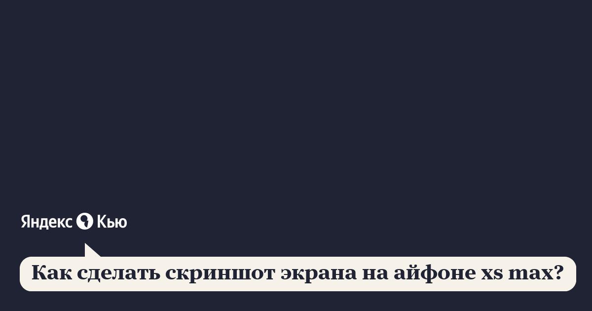 «Как сделать скриншот экрана на айфоне xs max?» – Яндекс.Кью