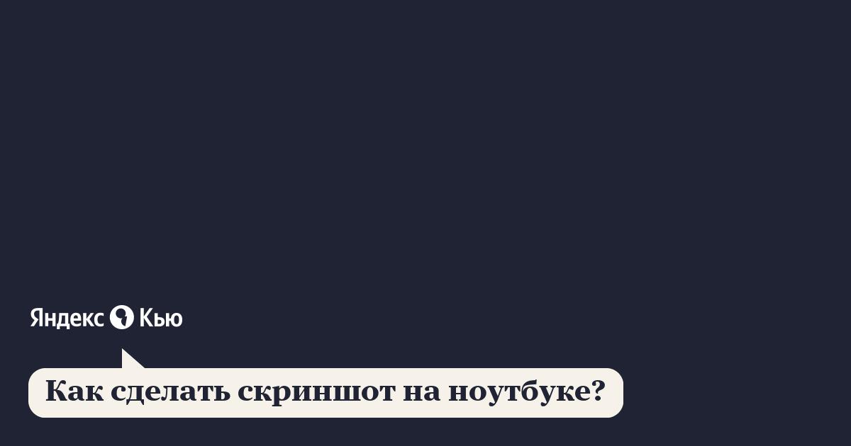 «Как сделать скриншот на ноутбуке?» – Яндекс.Кью