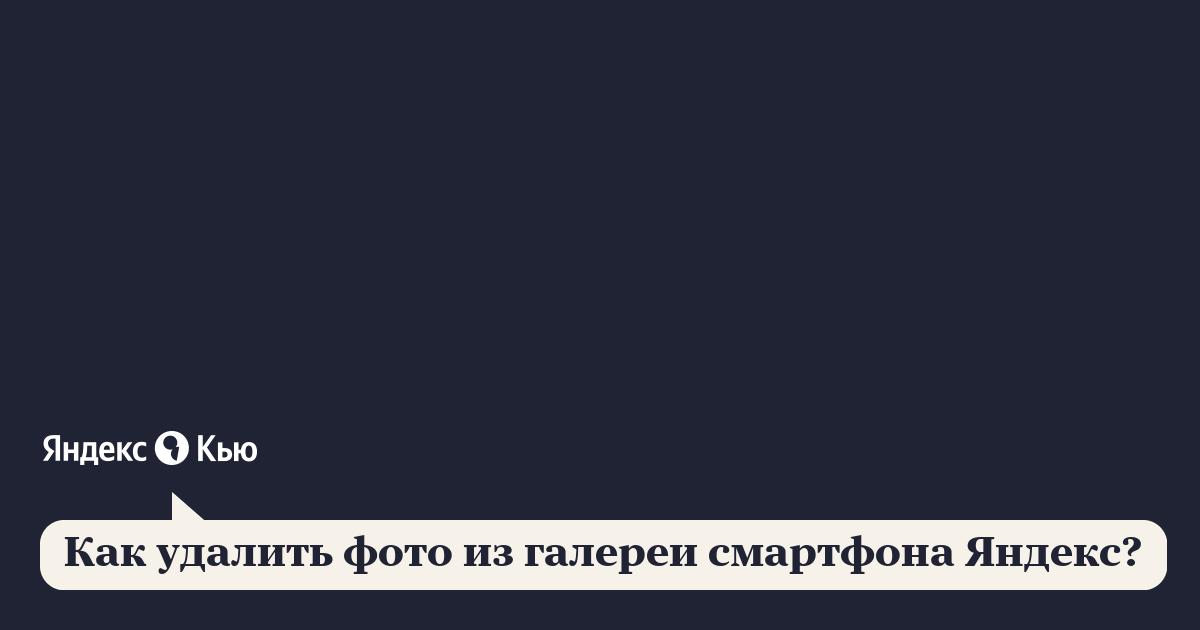 «Как удалить фото из галереи смартфона Яндекс?» – Яндекс.Кью