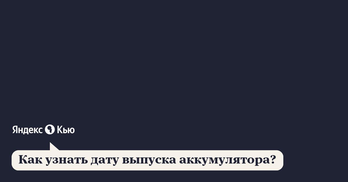 «Как узнать дату выпуска аккумулятора?» – Яндекс.Кью
