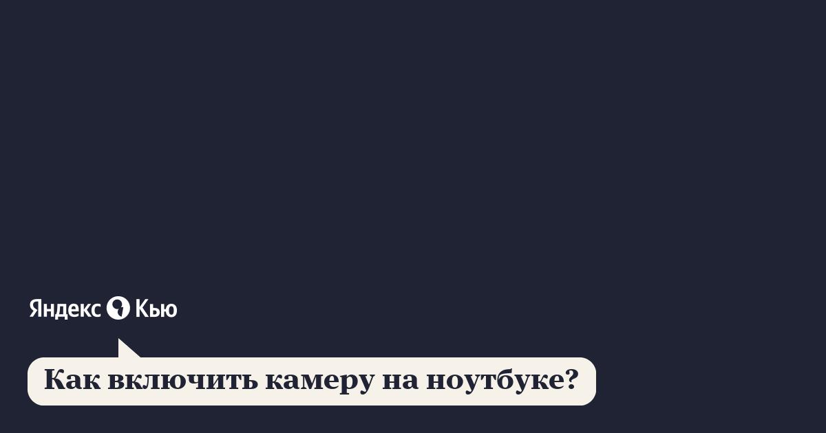 «Как включить камеру на ноутбуке?» – Яндекс.Кью