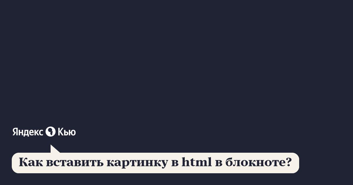 «Как вставить картинку в html в блокноте?» – Яндекс.Кью