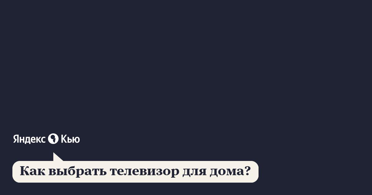 «Как выбрать телевизор для дома?» – Яндекс.Кью