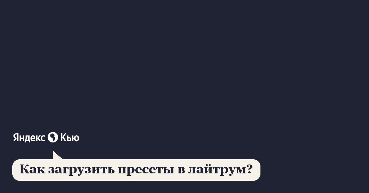 «Как загрузить пресеты в лайтрум?» – Яндекс.Кью