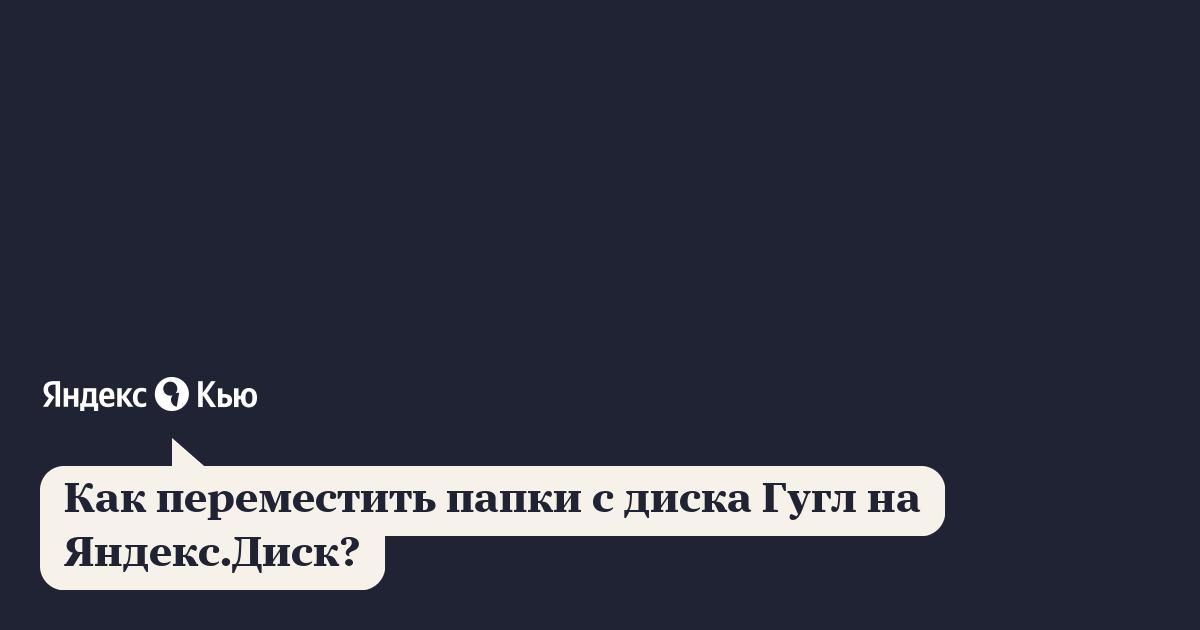 «Переместить папки с гугл диска на яндекс диск?» – Яндекс.Кью