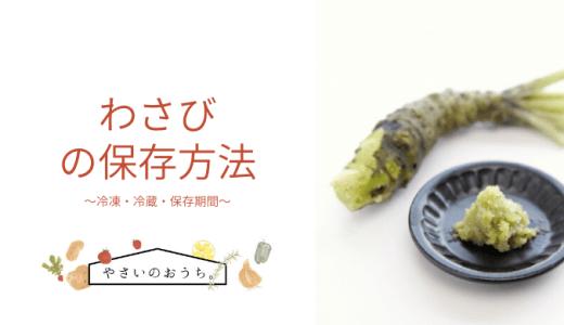 わさびの保存方法|冷凍・冷蔵・保存期間と保存食レシピ!丸ごとがおすすめ!