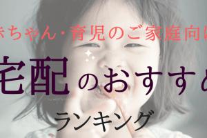 【離乳食等】赤ちゃん・育児中の家庭に本当におすすめの宅配ランキング
