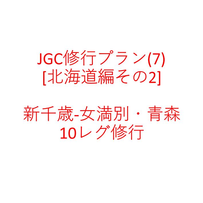 JGC修行プラン(7) [北海道編その2] 新千歳-女満別・青森 10レグ修行
