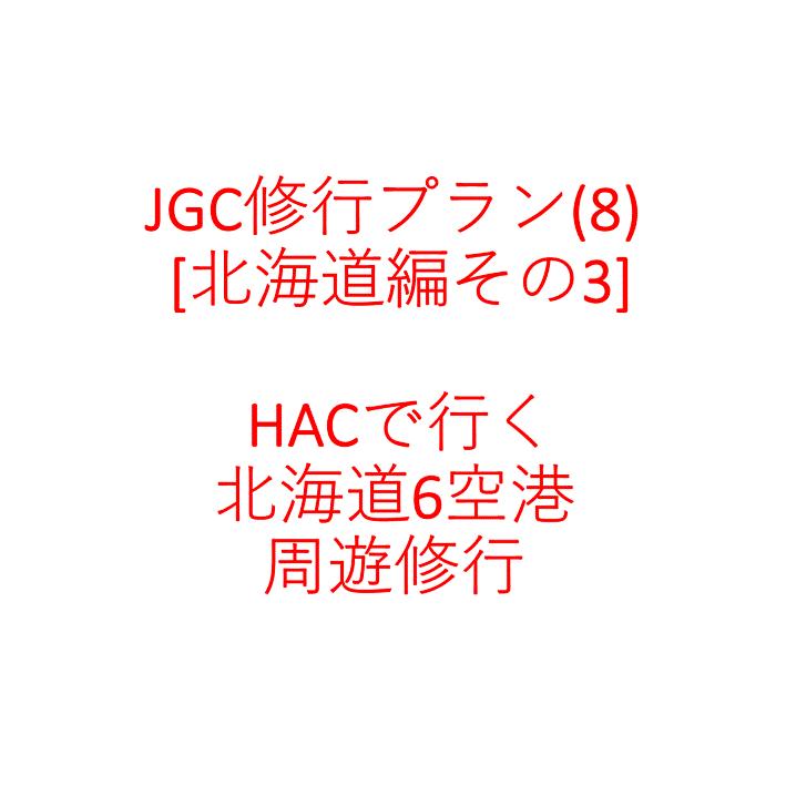 JGC修行プラン(8) [北海道編その3] HACで行く北海道6空港周遊修行