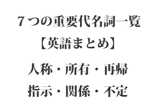 7つの重要代名詞一覧【英語まとめ】全種類:人称・所有・再帰・指示・関係・不定
